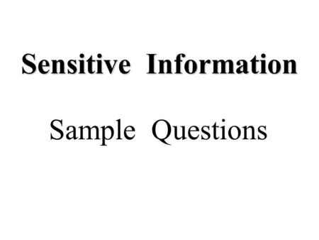 Sensitive Information Sample Questions. 1.Any formula, pattern, device or compilation of information which is used in one's business and which gives him.