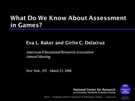 American Educational Research Association Annual Meeting New York, NY - March 23, 2008 Eva L. Baker and Girlie C. Delacruz What Do We Know About Assessment.