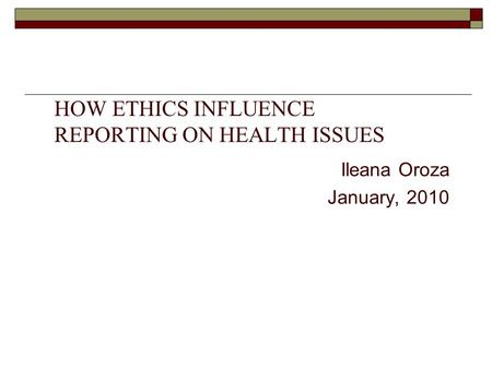 HOW ETHICS INFLUENCE REPORTING ON HEALTH ISSUES Ileana Oroza January, 2010.