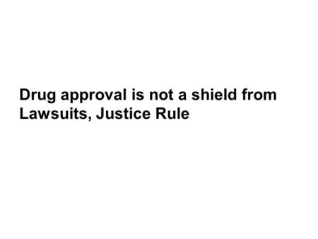 Drug approval is not a shield from Lawsuits, Justice Rule.