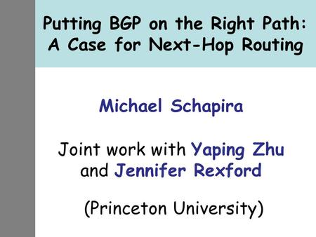 Putting BGP on the Right Path: A Case for Next-Hop Routing Michael Schapira Joint work with Yaping Zhu and Jennifer Rexford (Princeton University)