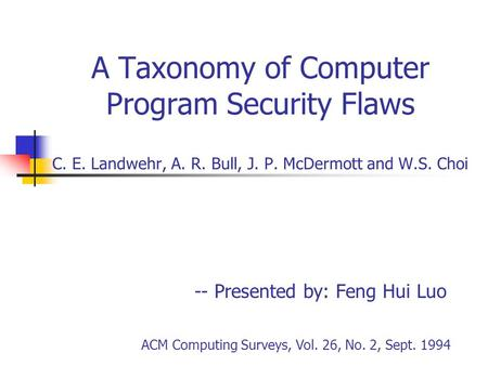 A Taxonomy of Computer Program Security Flaws C. E. Landwehr, A. R. Bull, J. P. McDermott and W.S. Choi -- Presented by: Feng Hui Luo ACM Computing Surveys,