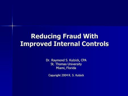 Reducing Fraud With Improved Internal Controls Dr. Raymond S. Kulzick, CPA St. Thomas University Miami, Florida Copyright 2004 R. S. Kulzick.
