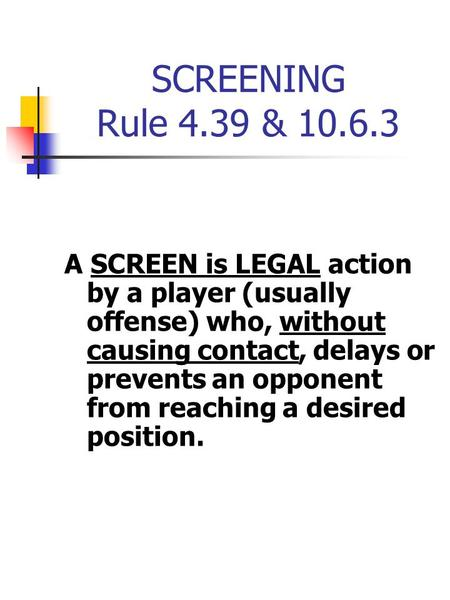 SCREENING Rule 4.39 & 10.6.3 A SCREEN is LEGAL action by a player (usually offense) who, without causing contact, delays or prevents an opponent from reaching.