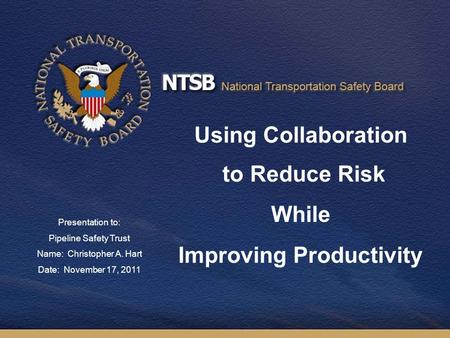 Using Collaboration to Reduce Risk While Improving Productivity Presentation to: Pipeline Safety Trust Name: Christopher A. Hart Date: November 17, 2011.