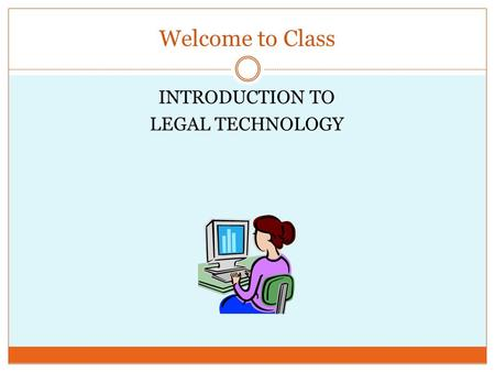 Welcome to Class INTRODUCTION TO LEGAL TECHNOLOGY.
