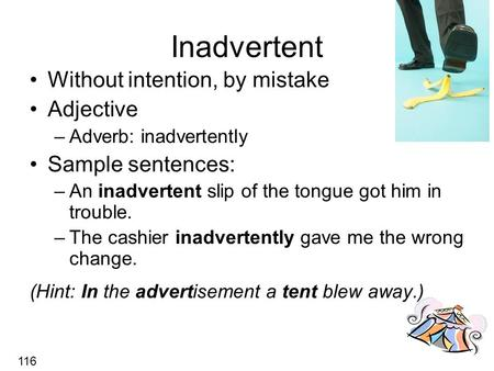 Inadvertent Without intention, by mistake Adjective –Adverb: inadvertently Sample sentences: –An inadvertent slip of the tongue got him in trouble. –The.