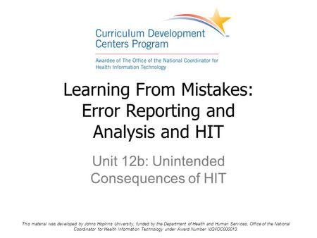 Unit 12b: Unintended Consequences of HIT Learning From Mistakes: Error Reporting and Analysis and HIT This material was developed by Johns Hopkins University,