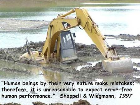 """Human beings by their very nature make mistakes; therefore, it is unreasonable to expect error-free human performance."" Shappell & Wiegmann, 1997."