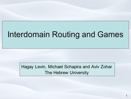 1 Interdomain Routing and Games Hagay Levin, Michael Schapira and Aviv Zohar The Hebrew University.
