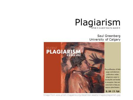 Plagiarism What it is and how to avoid it Image from www.prism-magazine.org/december/assets/images/plagiarism.jpg Saul Greenberg University of Calgary.