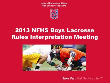 National Federation of State High School Associations Take Part. Get Set For Life.™ 2013 NFHS Boys Lacrosse Rules Interpretation Meeting.