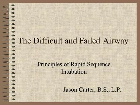 The Difficult and Failed Airway Principles of Rapid Sequence Intubation Jason Carter, B.S., L.P.