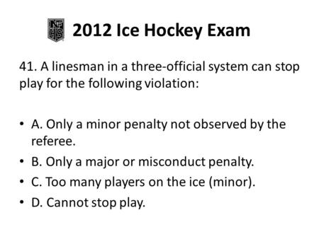 2012 Ice Hockey Exam 41. A linesman in a three-official system can stop play for the following violation: A. Only a minor penalty not observed by the referee.