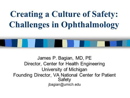 Creating a Culture of Safety: Challenges in Ophthalmology James P. Bagian, MD, PE Director, Center for Health Engineering University of Michigan Founding.
