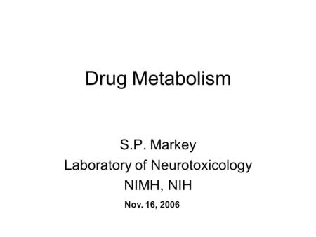 Drug Metabolism S.P. Markey Laboratory of Neurotoxicology NIMH, NIH Nov. 16, 2006.