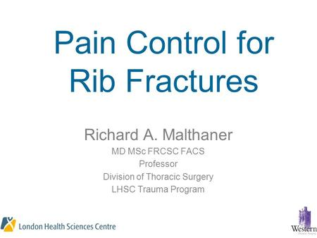 Pain Control for Rib Fractures Richard A. Malthaner MD MSc FRCSC FACS Professor Division of Thoracic Surgery LHSC Trauma Program.