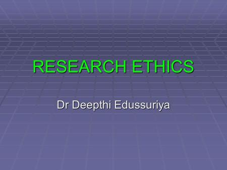 RESEARCH ETHICS Dr Deepthi Edussuriya. OBJECTIVES  Discuss what is meant by and why there should be ethical standards in Bio Medical research  Identify.