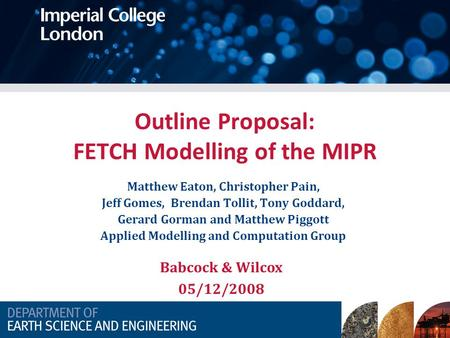 Outline Proposal: FETCH Modelling of the MIPR Matthew Eaton, Christopher Pain, Jeff Gomes, Brendan Tollit, Tony Goddard, Gerard Gorman and Matthew Piggott.