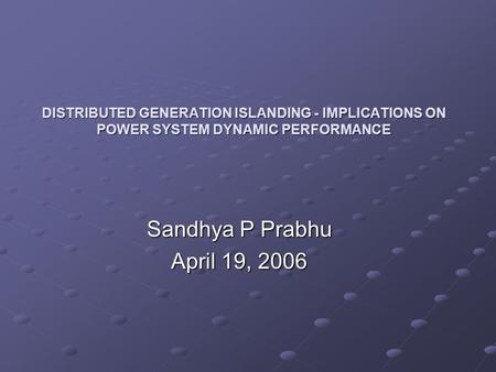 DISTRIBUTED GENERATION ISLANDING - IMPLICATIONS ON POWER SYSTEM DYNAMIC PERFORMANCE Sandhya P Prabhu April 19, 2006.