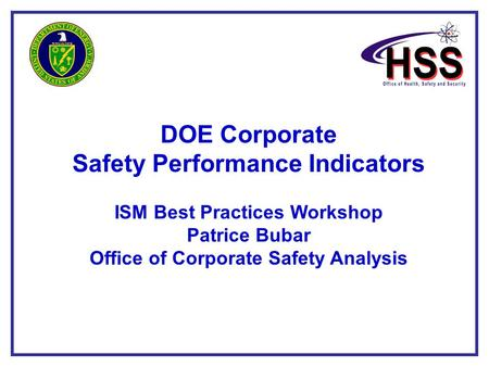 1 DOE Corporate Safety Performance Indicators ISM Best Practices Workshop Patrice Bubar Office of Corporate Safety Analysis.