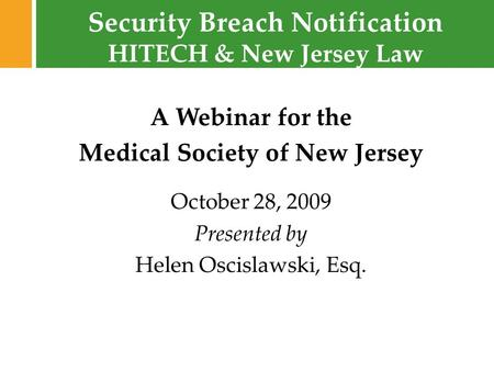 Security Breach Notification © 2009 Fox Rothschild A Webinar for the Medical Society of New Jersey October 28, 2009 Presented by Helen Oscislawski, Esq.