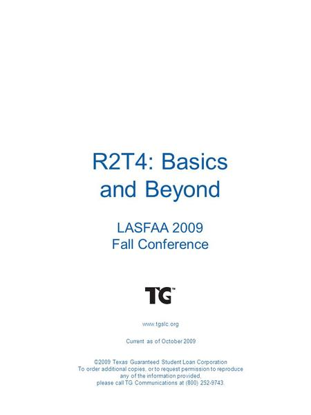 R2T4: Basics and Beyond LASFAA 2009 Fall Conference www.tgslc.org Current as of October 2009 ©2009 Texas Guaranteed Student Loan Corporation To order additional.