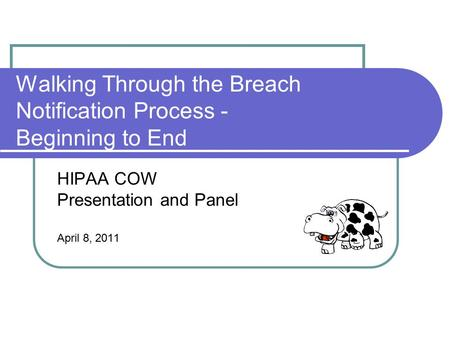 Walking Through the Breach Notification Process - Beginning to End HIPAA COW Presentation and Panel April 8, 2011.
