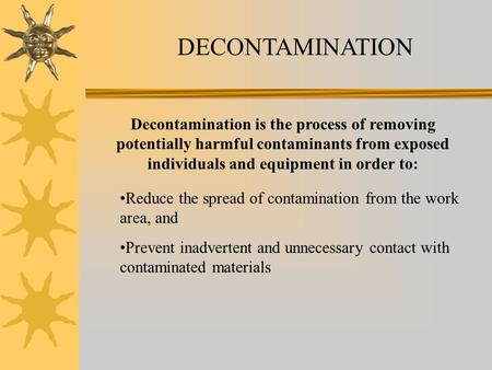 DECONTAMINATION Decontamination is the process of removing potentially harmful contaminants from exposed individuals and equipment in order to: Reduce.