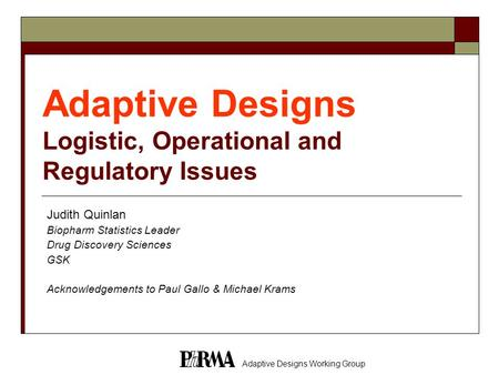 Adaptive Designs Working Group Adaptive Designs Logistic, Operational and Regulatory Issues Judith Quinlan Biopharm Statistics Leader Drug Discovery Sciences.