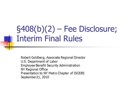 §408(b)(2) – Fee Disclosure; Interim Final Rules Robert Goldberg, Associate Regional Director U.S. Department of Labor Employee Benefit Security Administration.