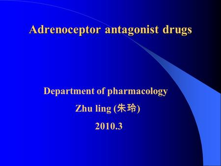 Adrenoceptor antagonist drugs Department of pharmacology Zhu ling ( 朱玲 ) 2010.3.
