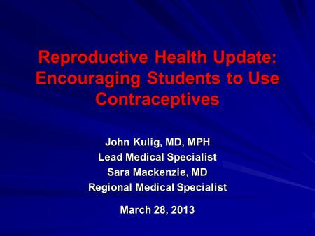 Reproductive Health Update: Encouraging Students to Use Contraceptives John Kulig, MD, MPH Lead Medical Specialist Sara Mackenzie, MD Regional Medical.