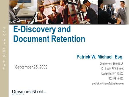 W W W. D I N S L A W. C O M E-Discovery and Document Retention Patrick W. Michael, Esq. Dinsmore & Shohl LLP 101 South Fifth Street Louisville, KY 40202.