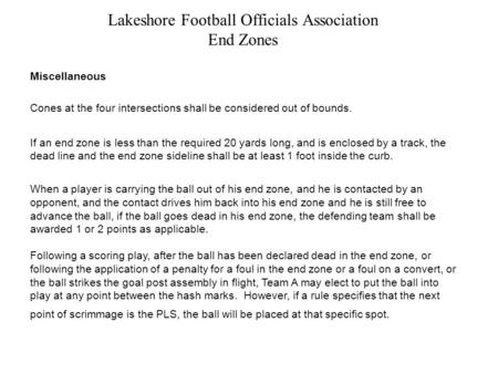 Lakeshore Football Officials Association End Zones Miscellaneous Cones at the four intersections shall be considered out of bounds. If an end zone is less.