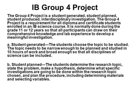 IB Group 4 Project The Group 4 Project is a student generated, student planned, student produced, interdisciplinary investigation. The Group 4 Project.