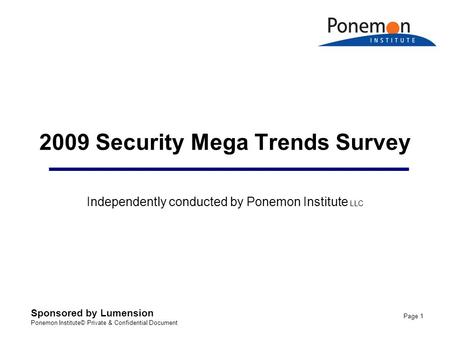 Sponsored by Lumension Ponemon Institute© Private & Confidential Document Page 1 2009 Security Mega Trends Survey Independently conducted by Ponemon Institute.