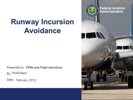 1 Federal Aviation Administration Presented to: By: Date: Federal Aviation Administration Runway Incursion Avoidance DPEs and Flight Instructors> FAASTeam.