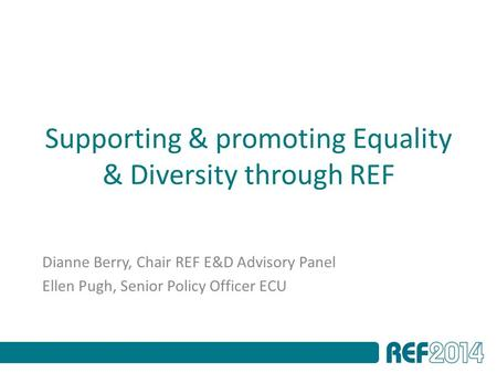 Supporting & promoting Equality & Diversity through REF Dianne Berry, Chair REF E&D Advisory Panel Ellen Pugh, Senior Policy Officer ECU.