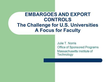 EMBARGOES AND EXPORT CONTROLS The Challenge for U.S. Universities A Focus for Faculty Julie T. Norris Office of Sponsored Programs Massachusetts Institute.