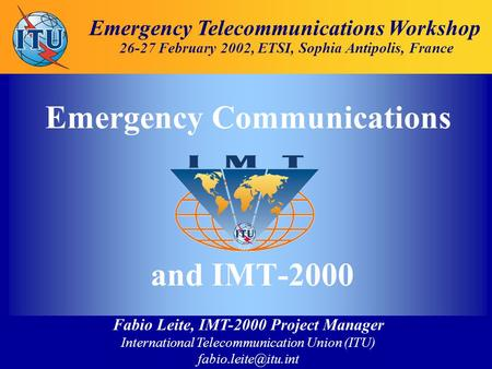 Fabio Leite, IMT-2000 Project Manager International Telecommunication Union (ITU) Emergency Telecommunications Workshop 26-27 February.