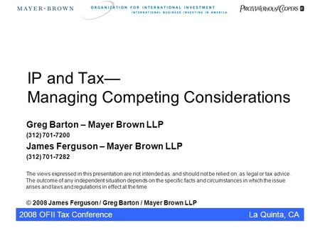 2008 OFII Tax Conference La Quinta, CA IP and Tax— Managing Competing Considerations Greg Barton – Mayer Brown LLP (312) 701-7200 James Ferguson – Mayer.
