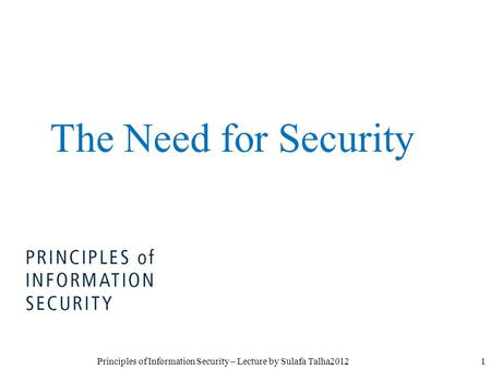 1Principles of Information Security – Lecture by Sulafa Talha2012 The Need for Security.