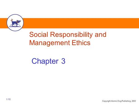 Copyright Atomic Dog Publishing, 2003 1/18 Social Responsibility and Management Ethics Chapter 3.