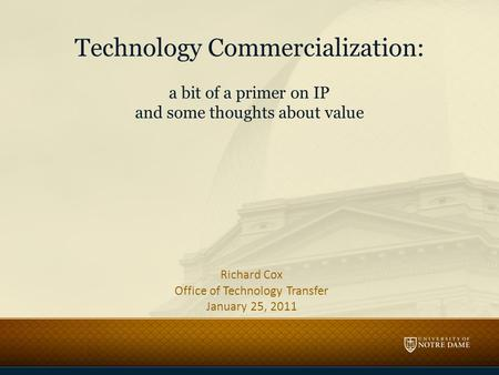 Technology Commercialization: a bit of a primer on IP and some thoughts about value Richard Cox Office of Technology Transfer January 25, 2011.