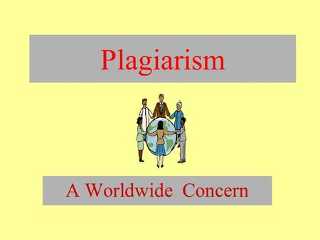 Plagiarism A Worldwide Concern. What is plagiarism? Whether deliberate or inadvertent, plagiarism is a form of stealing.