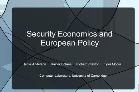 Security Economics and European Policy Ross Anderson Rainer Böhme Richard Clayton Tyler Moore Computer Laboratory, University of Cambridge.
