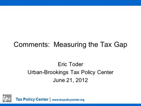 Tax Policy Center | www.taxpolicycenter.org Comments: Measuring the Tax Gap Eric Toder Urban-Brookings Tax Policy Center June 21, 2012.