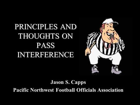 PRINCIPLES AND THOUGHTS ON PASS INTERFERENCE Jason S. Capps Pacific Northwest Football Officials Association.