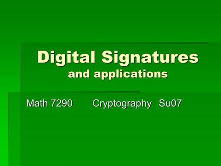 Digital Signatures and applications Math 7290CryptographySu07.
